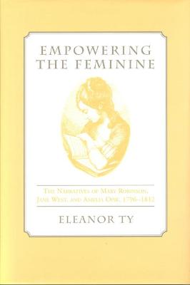 Empowering the Feminine: The Narratives of Mary Robinson, Jane West, and Amelia Opie, 1796-1812