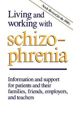 Living and Working with Schizophrenia: Information and support for patients, and their families, friends, employers, and teachers
