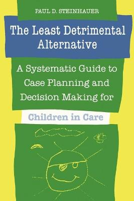 The Least Detrimental Alternative: A Systematic Guide to Case Planning and Decision-making for Children in Care