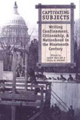 Captivating Subjects: Writing Confinement, Citizenship, and Nationhood in the Nineteenth Century