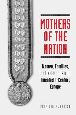 Mothers of the Nation: Women, Families, and Nationalism in Twentieth-Century Europe