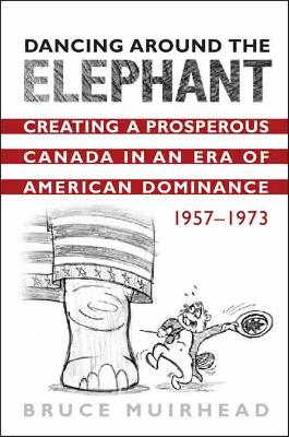 Dancing Around the Elephant: Creating a Prosperous Canada in an Era of American Dominance, 1957-1973