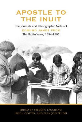 Apostle to the Inuit: The Journals and Ethnographic Notes of Edmund James Peck - The Baffin Years, 1894-1905