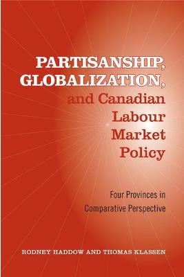 Partisanship, Globalization, and Canadian Labour Market Policy: Four Provinces in Comparative Perspective