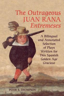 The Outrageous Juan Rana Entremeses: A Bilingual and Annotated Selection of Plays Written for This Spanish Age Gracioso