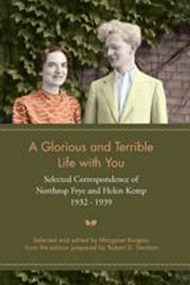 A Glorious and Terrible Life With You: Selected Correspondence of Northrop Frye and Helen Kemp, 1932-1939