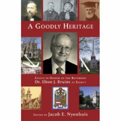 A Goodly Heritage: Essays in Honor of the Reverend Dr Elton J.Bruins at Eighty