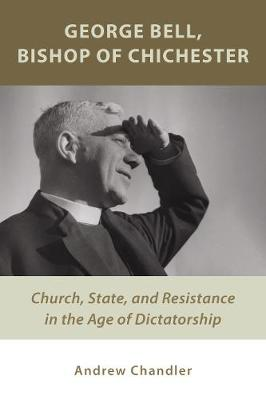 George Bell, Bishop of Chichester: Church, State, and Resistance in the Age of Dictatorship