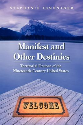 Manifest and Other Destinies: Territorial Fictions of the Nineteenth-Century United States