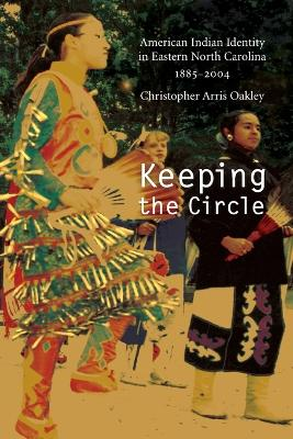 Keeping the Circle: American Indian Identity in Eastern North Carolina, 1885-2004