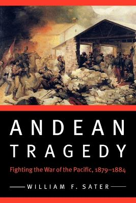 Andean Tragedy: Fighting the War of the Pacific, 1879-1884