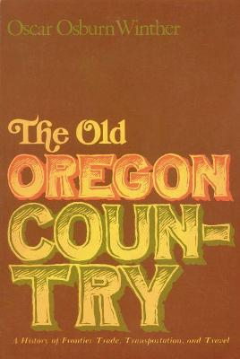 The Old Oregon Country: A History of Frontier Trade, Transportation and Travel