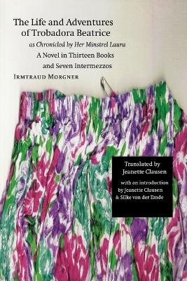 The Life and Adventures of Trobadora Beatrice as Chronicled by Her Minstrel Laura: A Novel in Thirteen Books and Seven Intermezzos