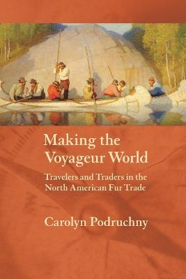Making the Voyageur World: Travelers and Traders in the North American Fur Trade