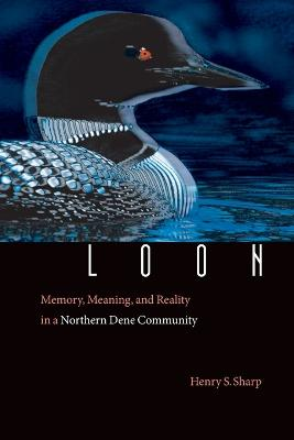 Loon: Memory, Meaning, and Reality in a Northern Dene Community