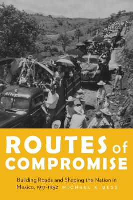Routes of Compromise: Building Roads and Shaping the Nation in Mexico, 1917-1952
