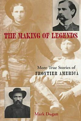 The Making of Legends: More True Stories of Frontier America