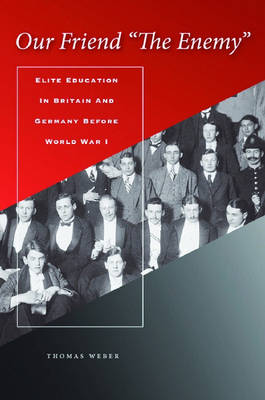 """Our Friend """"The Enemy"""": Elite Education in Britain and Germany before World War I"""