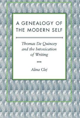 A Genealogy of the Modern Self: Thomas De Quincey and the Intoxication of Writing