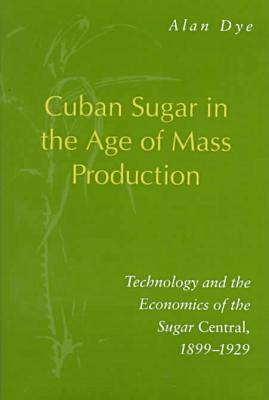 Cuban Sugar in the Age of Mass Production: Technology and the Economics of the Sugar Central, 1899-1929