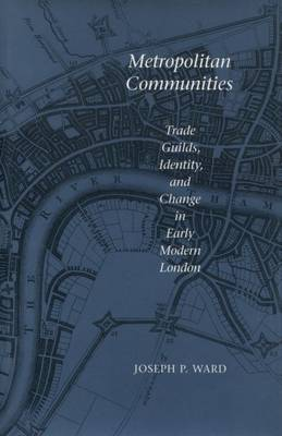 Metropolitan Communities: Trade Guilds, Identity, and Change in Early Modern London