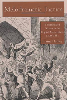 Melodramatic Tactics: Theatricalized Dissent in the English Marketplace, 1800-85