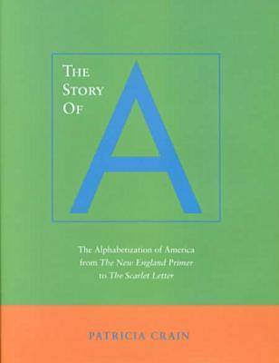 The Story of A: The Alphabetization of America from <I>The New England Primer</I> to <I>The Scarlet Letter</I>