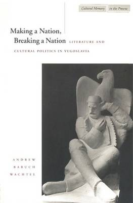 Making a Nation, Breaking a Nation: Literature and Cultural Politics in Yugoslavia