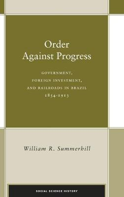 Order Against Progress: Government, Foreign Investment, and Railroads in Brazil, 1854-1913