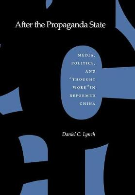 After the Propaganda State: Media, Politics, and `Thought Work' in Reformed China