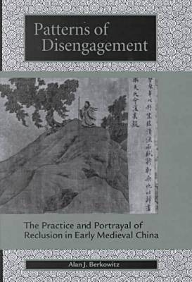 Patterns of Disengagement: The Practice and Portrayal of Reclusion in Early Medieval China