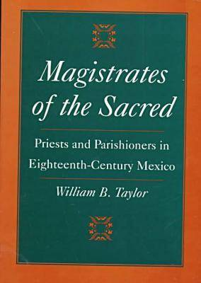Magistrates of the Sacred: Priests and Parishioners in Eighteenth-century Mexico