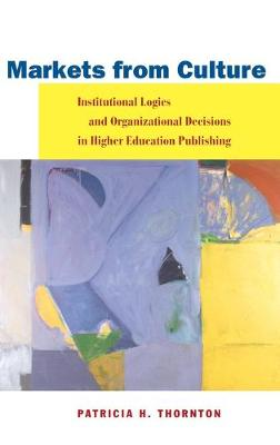 Markets from Culture: Institutional Logics and Organizational Decisions in Higher Education Publishing