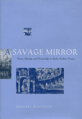 A Savage Mirror: Power, Identity, and Knowledge in Early Modern France