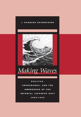 Making Waves: Politics, Propaganda, and the Emergence of the Imperial Japanese Navy, 1868-1922