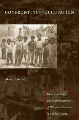 Confronting the Occupation: Work, Education, and Political Activism of Palestinian Families in a Refugee Camp