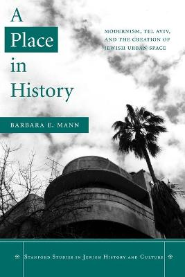 A Place in History: Modernism, Tel Aviv, and the Creation of Jewish Urban Space