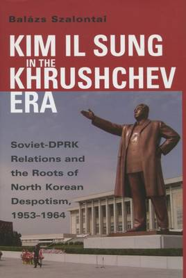 Kim Il Sung in the Khrushchev Era: Soviet-DPRK Relations and the Roots of North Korean Despotism, 1953-1964
