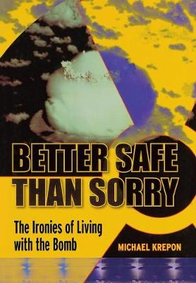 Better Safe Than Sorry: The Ironies of Living with the Bomb