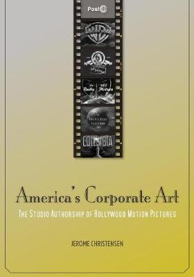 America's Corporate Art: The Studio Authorship of Hollywood Motion Pictures