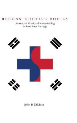 Reconstructing Bodies: Biomedicine, Health, and Nation-Building in South Korea Since 1945