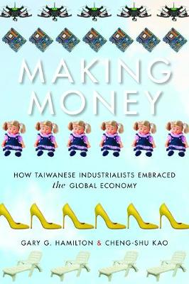 Making Money: How Taiwanese Industrialists Embraced the Global Economy