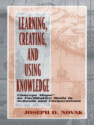 Learning, Creating, and Using Knowledge: Concept Maps as Facilitative Tools in Schools and Corporations