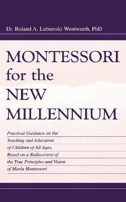 Montessori for the New Millennium: Practical Guidance on the Teaching and Education of Children of All Ages, Based on a Rediscovery of the True Principles and Vision of Maria Montessori