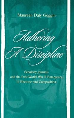 Authoring A Discipline: Scholarly Journals and the Post-world War Ii Emergence of Rhetoric and Composition