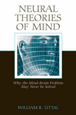 Neural Theories of Mind: Why the Mind-Brain Problem May Never be Solved