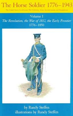 The Horse Soldier, 1776-1943: The United States Cavalryman - His Uniforms, Arms, Accoutrements and Equipment