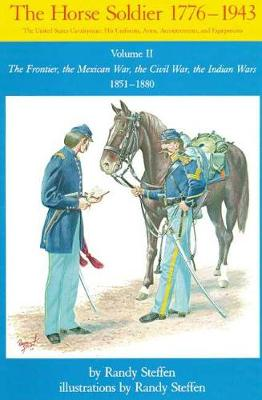 The Horse Soldier, 1776-1943: The United States Cavalryman - His Uniforms, Arms, Accoutrements and Equipment: v. 2: The Frontier, the Mexican War, the Civil War, the Indian Wars, 1851-80