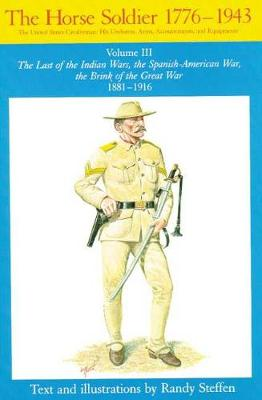 The Horse Soldier, 1776-1943: The United States Cavalryman - His Uniforms, Arms, Accoutrements and Equipment: v. 3: The Last of the Indian Wars, the Spanish-American War, the Brink of the Great War, 1881-1916