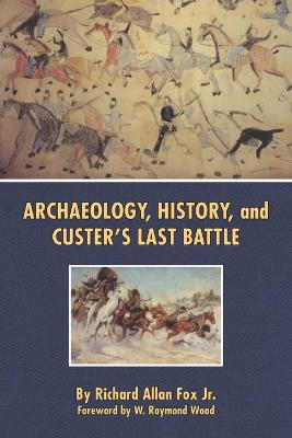 Archaeology, History and Custer's Last Battle: Little Bighorn Reexamined